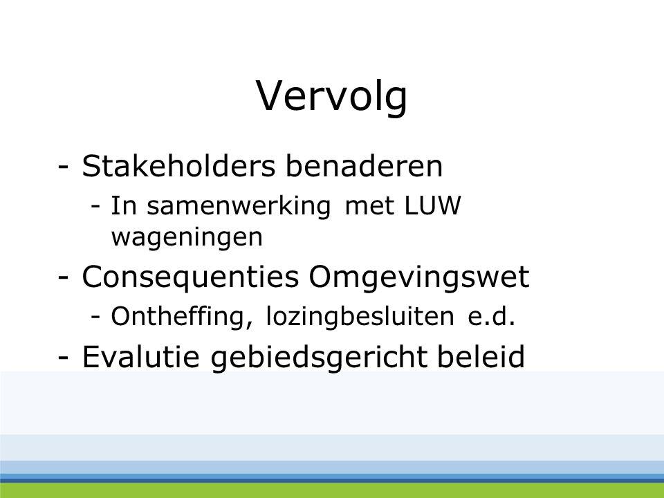 Vervolg -Stakeholders benaderen -In samenwerking met LUW wageningen -Consequenties Omgevingswet -Ontheffing, lozingbesluiten e.d.