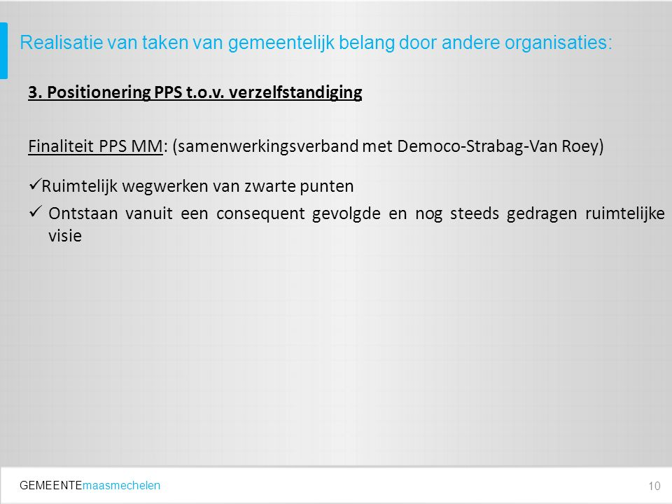GEMEENTEmaasmechelen 3. Positionering PPS t.o.v. verzelfstandiging Finaliteit PPS MM: (samenwerkingsverband met Democo-Strabag-Van Roey) Ruimtelijk we
