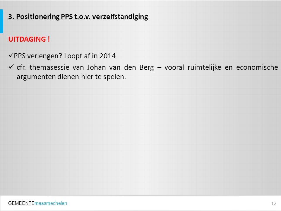 GEMEENTEmaasmechelen 3. Positionering PPS t.o.v. verzelfstandiging UITDAGING ! PPS verlengen? Loopt af in 2014 cfr. themasessie van Johan van den Berg