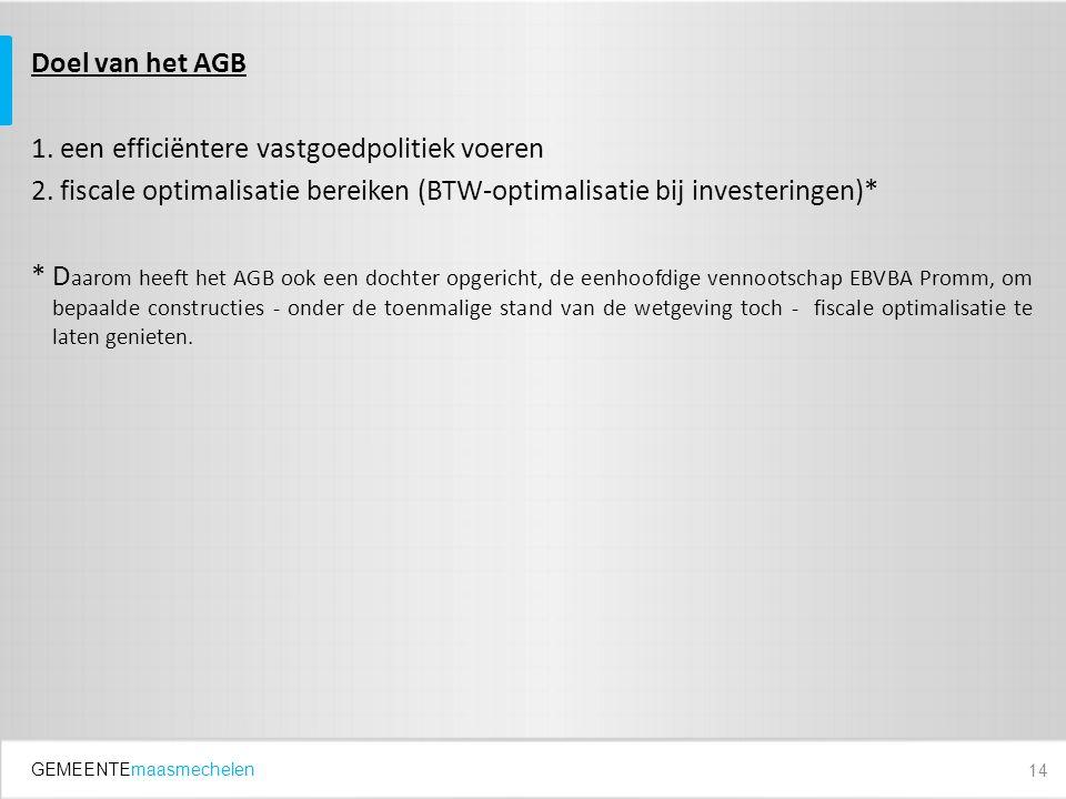 GEMEENTEmaasmechelen Doel van het AGB 1. een efficiëntere vastgoedpolitiek voeren 2. fiscale optimalisatie bereiken (BTW-optimalisatie bij investering
