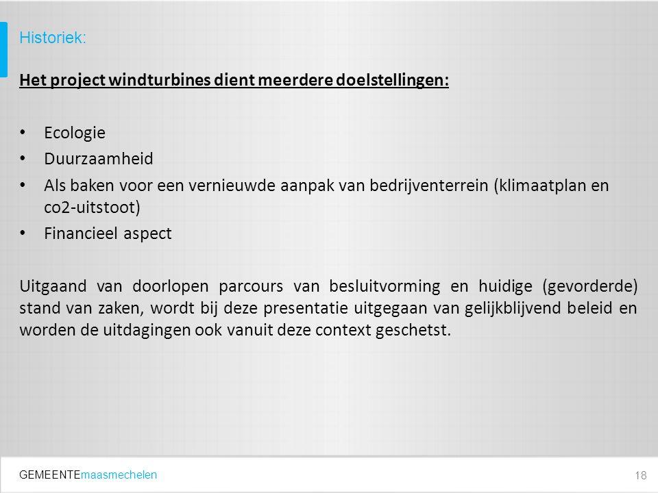 GEMEENTEmaasmechelen Het project windturbines dient meerdere doelstellingen: Ecologie Duurzaamheid Als baken voor een vernieuwde aanpak van bedrijventerrein (klimaatplan en co2-uitstoot) Financieel aspect Uitgaand van doorlopen parcours van besluitvorming en huidige (gevorderde) stand van zaken, wordt bij deze presentatie uitgegaan van gelijkblijvend beleid en worden de uitdagingen ook vanuit deze context geschetst.