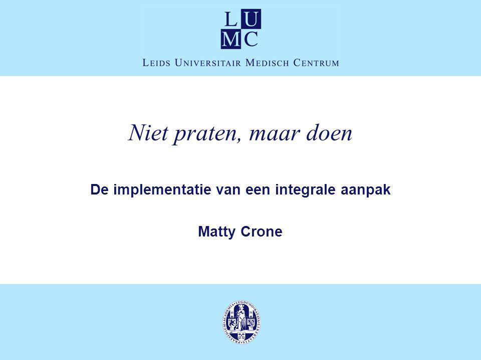 Niet praten, maar doen De implementatie van een integrale aanpak Matty Crone