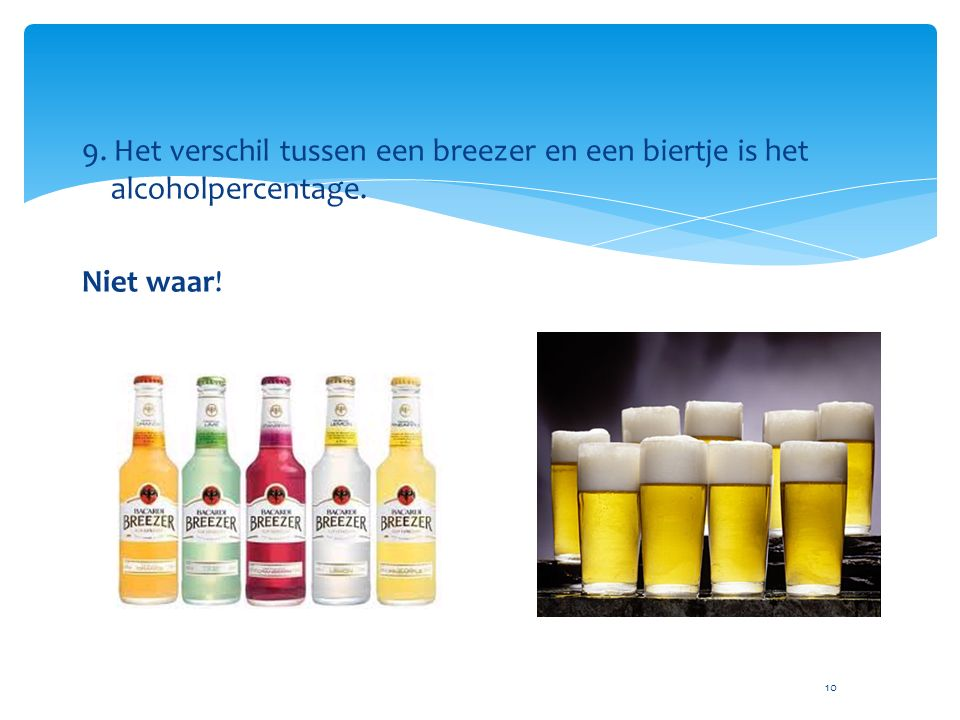 10 9. Het verschil tussen een breezer en een biertje is het alcoholpercentage. Niet waar!
