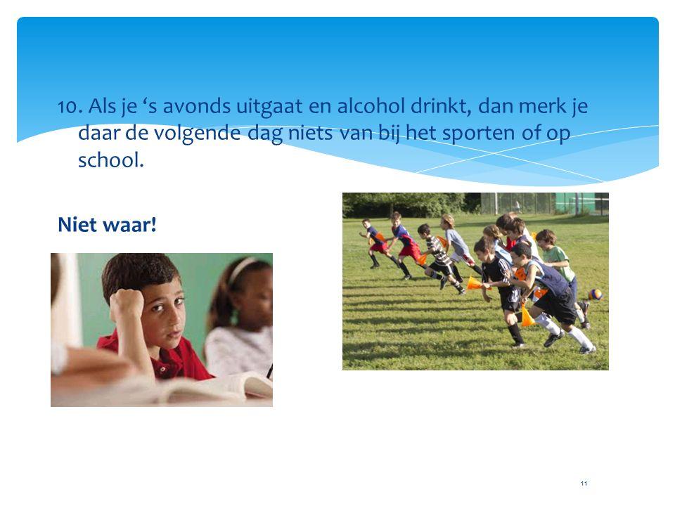 11 10. Als je 's avonds uitgaat en alcohol drinkt, dan merk je daar de volgende dag niets van bij het sporten of op school. Niet waar!