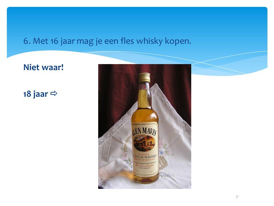 7 6. Met 16 jaar mag je een fles whisky kopen. Niet waar! 18 jaar 