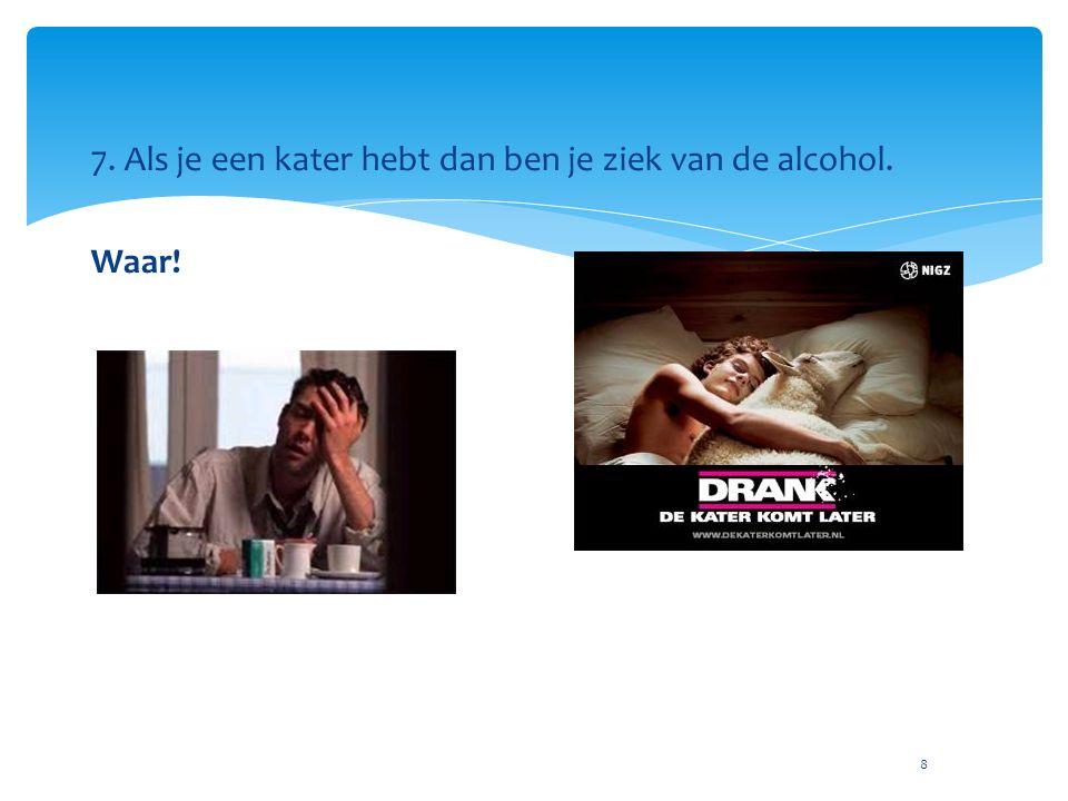 8 7. Als je een kater hebt dan ben je ziek van de alcohol. Waar!
