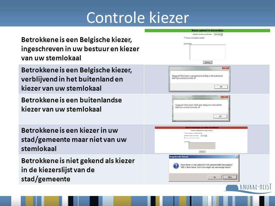 Controle kiezer Betrokkene is een Belgische kiezer, ingeschreven in uw bestuur en kiezer van uw stemlokaal Betrokkene is een Belgische kiezer, verblijvend in het buitenland en kiezer van uw stemlokaal Betrokkene is een buitenlandse kiezer van uw stemlokaal Betrokkene is een kiezer in uw stad/gemeente maar niet van uw stemlokaal Betrokkene is niet gekend als kiezer in de kiezerslijst van de stad/gemeente