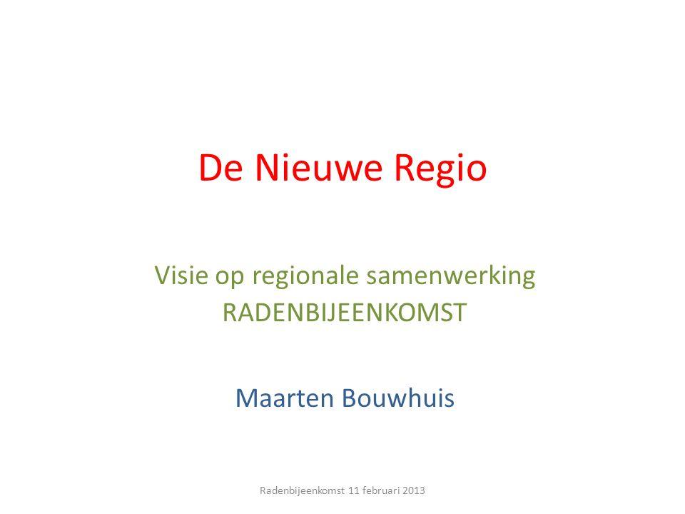De Nieuwe Regio Visie op regionale samenwerking RADENBIJEENKOMST Maarten Bouwhuis Radenbijeenkomst 11 februari 2013