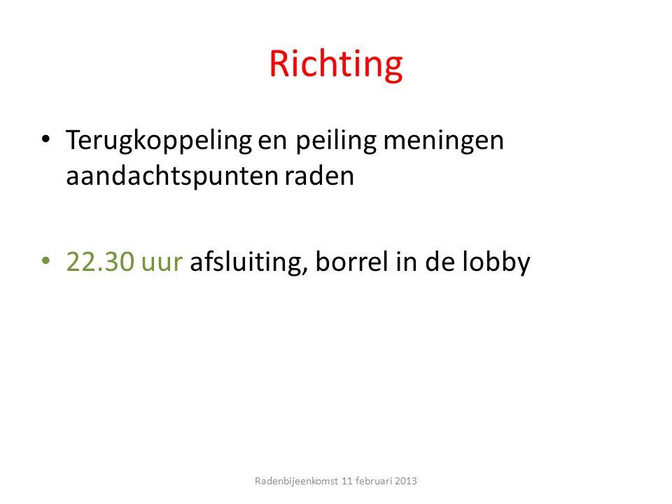 Richting Terugkoppeling en peiling meningen aandachtspunten raden 22.30 uur afsluiting, borrel in de lobby Radenbijeenkomst 11 februari 2013