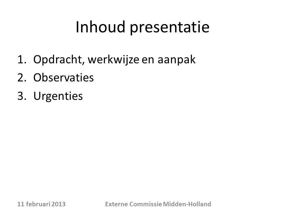 Inhoud presentatie 1.Opdracht, werkwijze en aanpak 2.Observaties 3.Urgenties 11 februari 2013Externe Commissie Midden-Holland