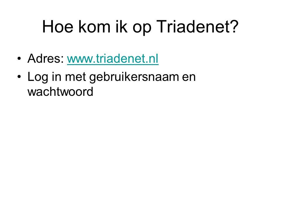 Hoe kom ik op Triadenet? Adres: www.triadenet.nlwww.triadenet.nl Log in met gebruikersnaam en wachtwoord