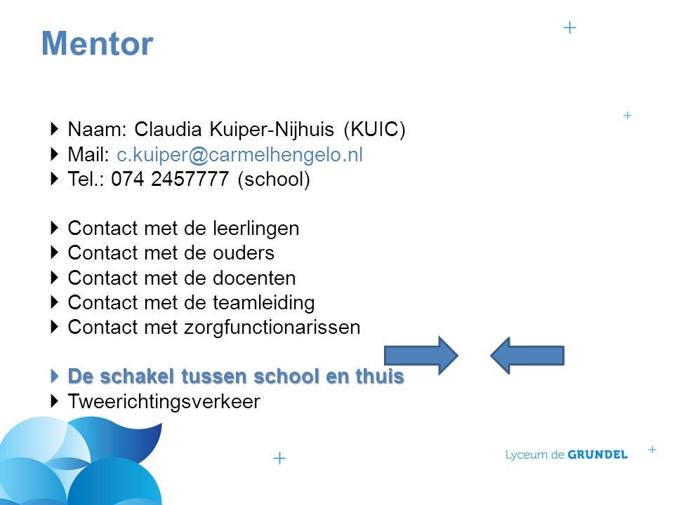  Naam: Claudia Kuiper-Nijhuis (KUIC)  Mail: c.kuiper@carmelhengelo.nl  Tel.: 074 2457777 (school)  Contact met de leerlingen  Contact met de ouders  Contact met de docenten  Contact met de teamleiding  Contact met zorgfunctionarissen  De schakel tussen school en thuis  Tweerichtingsverkeer Mentor
