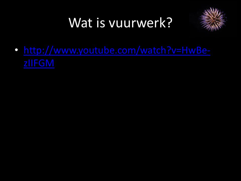 Wat is vuurwerk? http://www.youtube.com/watch?v=HwBe- zIIFGM http://www.youtube.com/watch?v=HwBe- zIIFGM