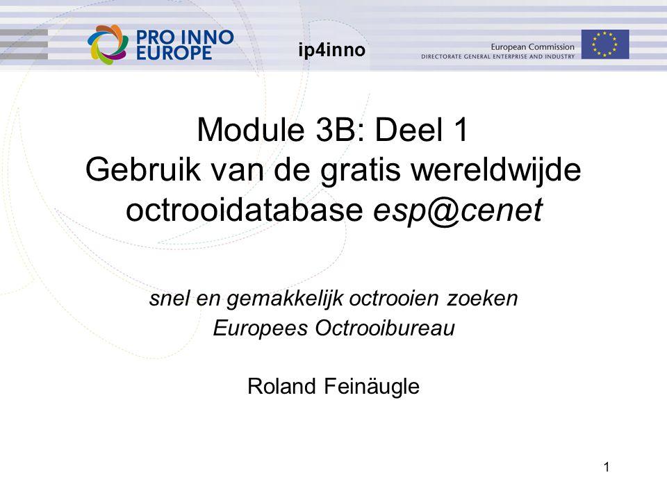 ip4inno 1 Module 3B: Deel 1 Gebruik van de gratis wereldwijde octrooidatabase esp@cenet snel en gemakkelijk octrooien zoeken Europees Octrooibureau Roland Feinäugle