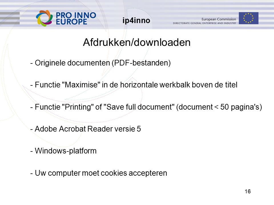 ip4inno 16 Afdrukken/downloaden - Originele documenten (PDF-bestanden) - Functie Maximise in de horizontale werkbalk boven de titel - Functie Printing of Save full document (document < 50 pagina s) - Adobe Acrobat Reader versie 5 - Windows-platform - Uw computer moet cookies accepteren
