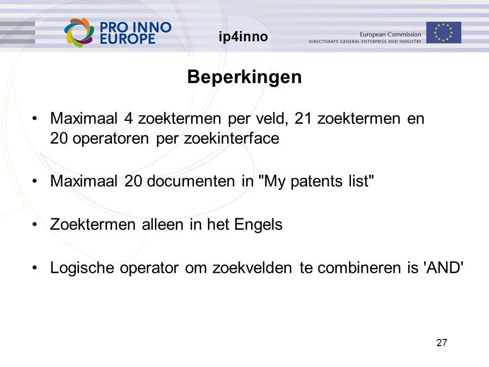 ip4inno 27 Beperkingen Maximaal 4 zoektermen per veld, 21 zoektermen en 20 operatoren per zoekinterface Maximaal 20 documenten in My patents list Zoektermen alleen in het Engels Logische operator om zoekvelden te combineren is AND