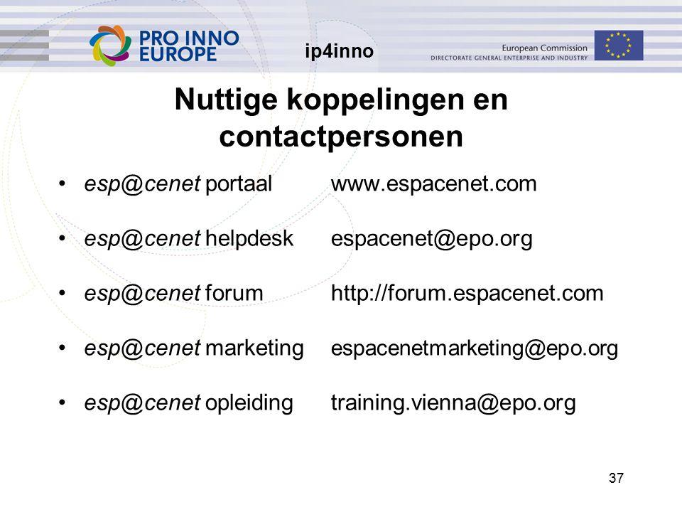 ip4inno 37 Nuttige koppelingen en contactpersonen esp@cenet portaalwww.espacenet.com esp@cenet helpdeskespacenet@epo.org esp@cenet forumhttp://forum.espacenet.com esp@cenet marketing espacenetmarketing@epo.org esp@cenet opleidingtraining.vienna@epo.org