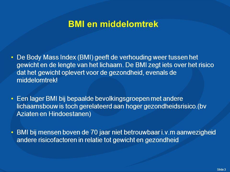 Slide 3 BMI en middelomtrek De Body Mass Index (BMI) geeft de verhouding weer tussen het gewicht en de lengte van het lichaam. De BMI zegt iets over h