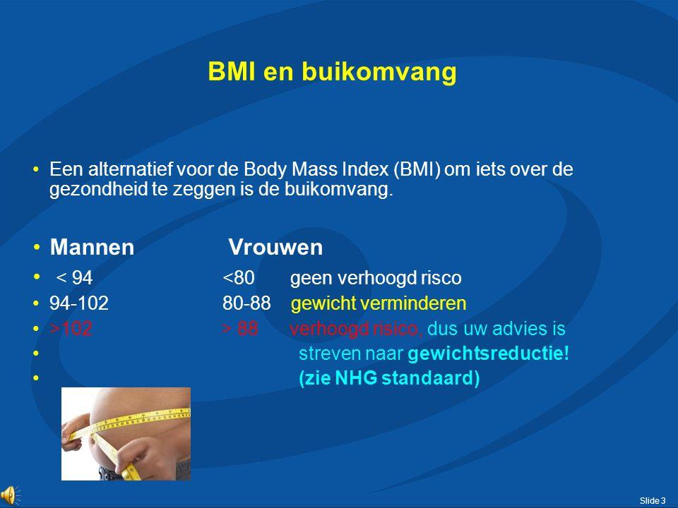 Slide 3 BMI en buikomvang Een alternatief voor de Body Mass Index (BMI) om iets over de gezondheid te zeggen is de buikomvang. Mannen Vrouwen < 94 <80