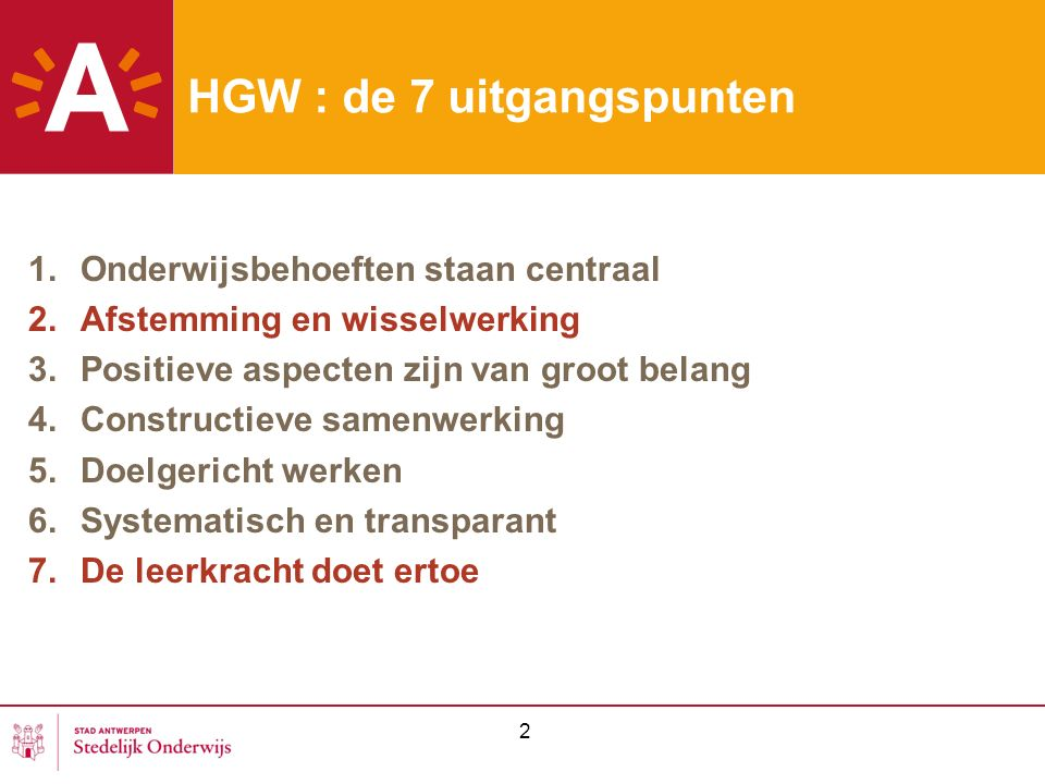 2 HGW : de 7 uitgangspunten 1.Onderwijsbehoeften staan centraal 2.Afstemming en wisselwerking 3.Positieve aspecten zijn van groot belang 4.Constructieve samenwerking 5.Doelgericht werken 6.Systematisch en transparant 7.De leerkracht doet ertoe