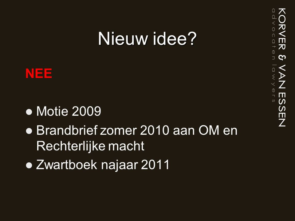 Nieuw idee? NEE Motie 2009 Brandbrief zomer 2010 aan OM en Rechterlijke macht Zwartboek najaar 2011