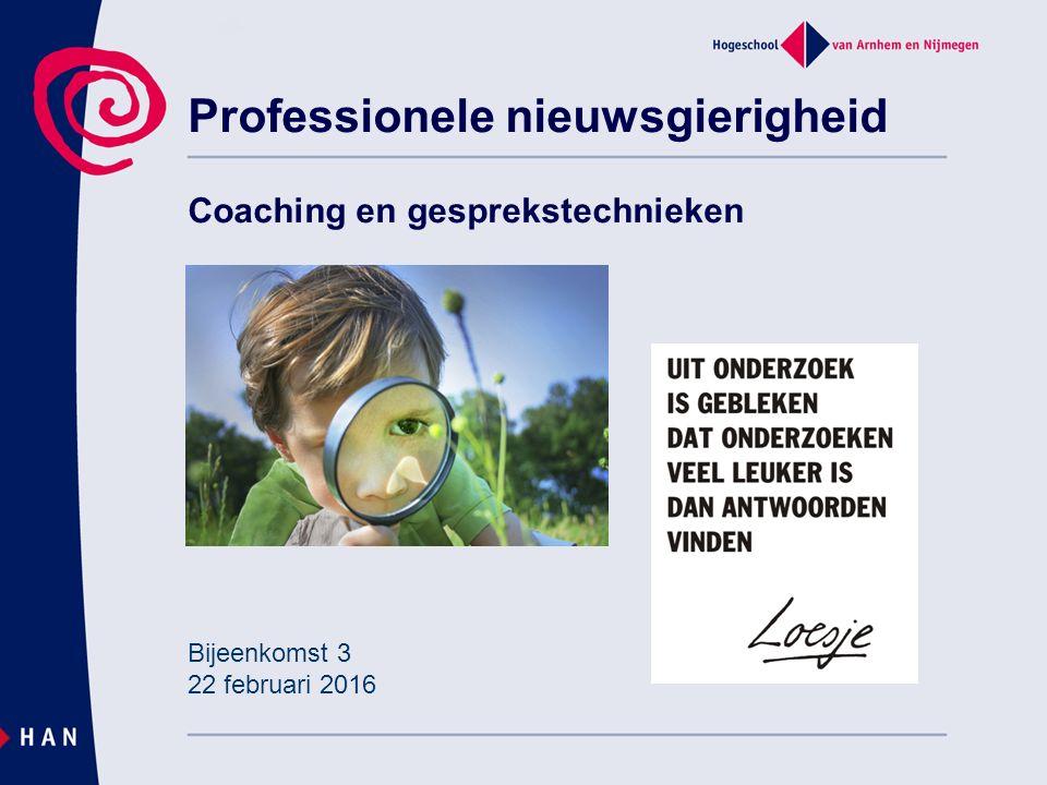 Professionele nieuwsgierigheid Coaching en gesprekstechnieken Bijeenkomst 3 22 februari 2016