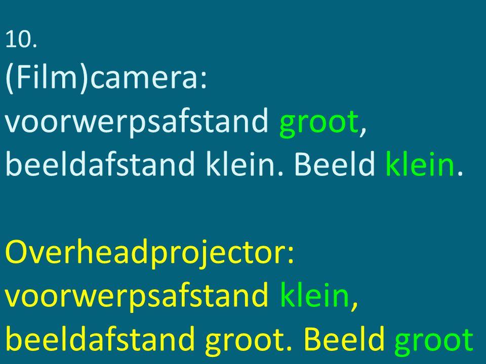 10. (Film)camera: voorwerpsafstand groot, beeldafstand klein. Beeld klein. Overheadprojector: voorwerpsafstand klein, beeldafstand groot. Beeld groot