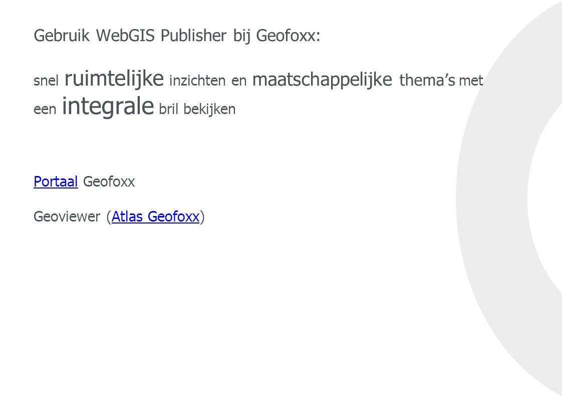 Gebruik WebGIS Publisher bij Geofoxx: snel ruimtelijke inzichten en maatschappelijke thema's met een integrale bril bekijken Portaal Geofoxx Geoviewer (Atlas Geofoxx) PortaalAtlas Geofoxx