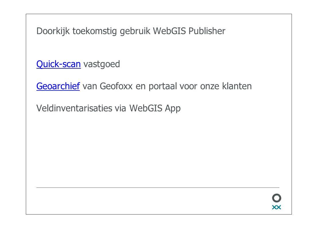 Doorkijk toekomstig gebruik WebGIS Publisher Quick-scan vastgoed Geoarchief van Geofoxx en portaal voor onze klanten Veldinventarisaties via WebGIS App Quick-scan Geoarchief