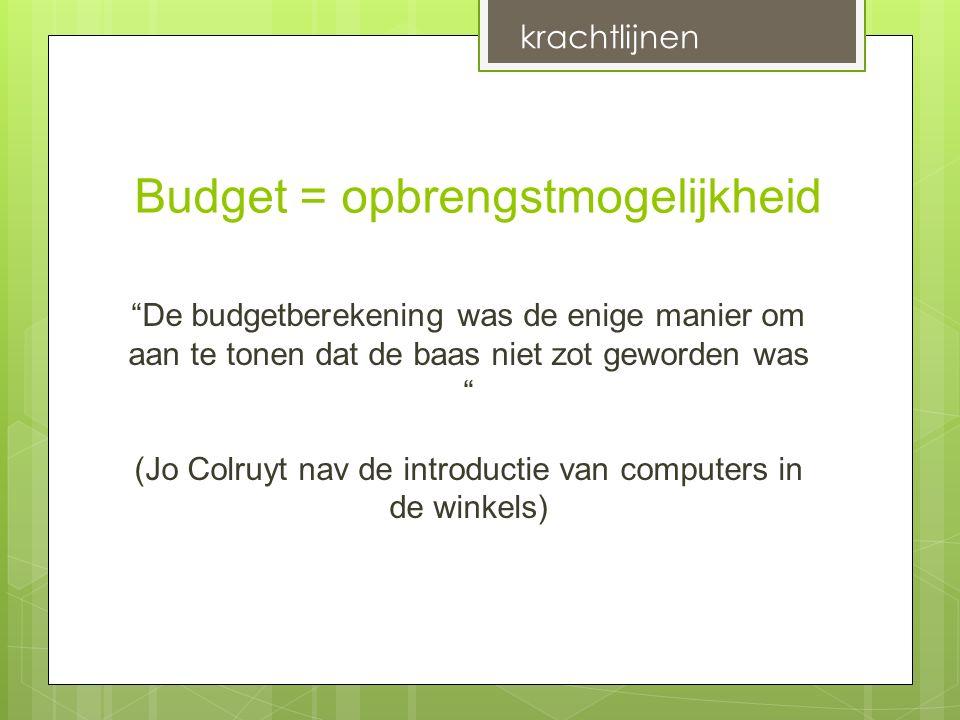 Budget = opbrengstmogelijkheid De budgetberekening was de enige manier om aan te tonen dat de baas niet zot geworden was (Jo Colruyt nav de introductie van computers in de winkels) krachtlijnen