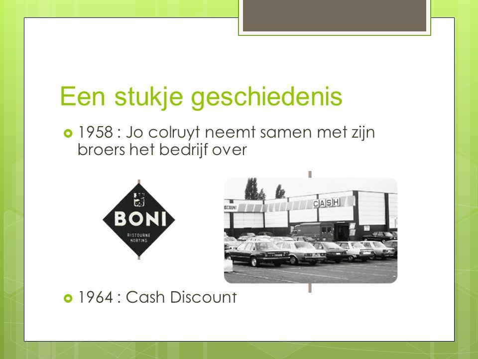 Een stukje geschiedenis  1958 : Jo colruyt neemt samen met zijn broers het bedrijf over  1964 : Cash Discount