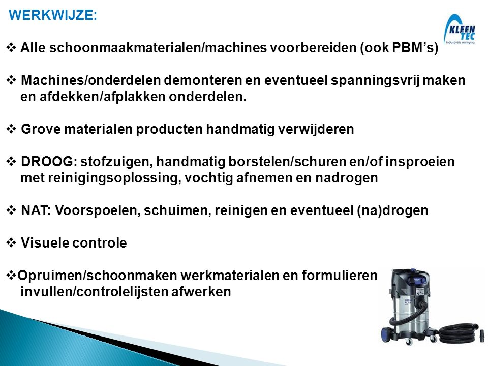 WERKWIJZE:  Alle schoonmaakmaterialen/machines voorbereiden (ook PBM's)  Machines/onderdelen demonteren en eventueel spanningsvrij maken en afdekken/afplakken onderdelen.