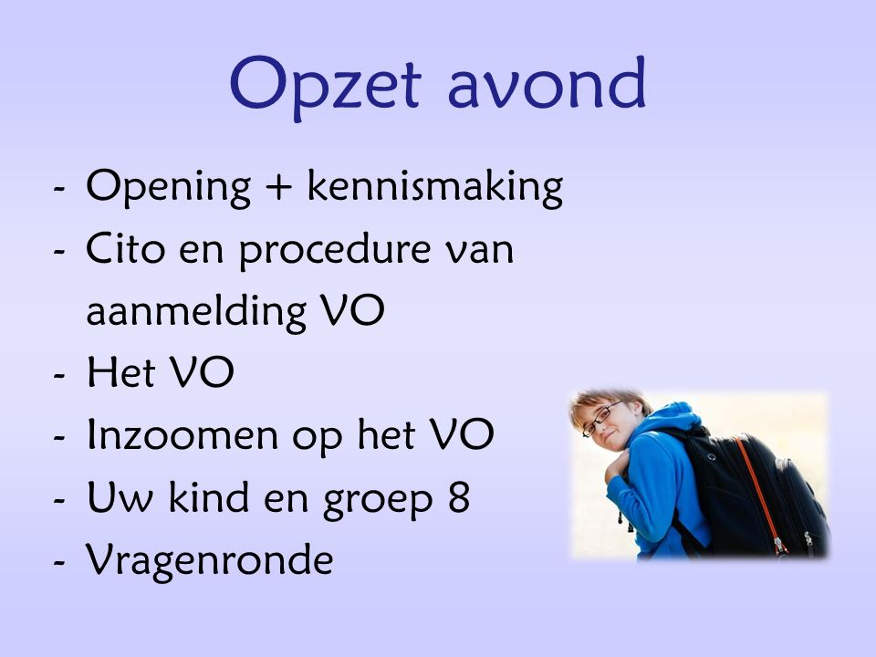 Opzet avond -Opening + kennismaking -Cito en procedure van aanmelding VO -Het VO -Inzoomen op het VO -Uw kind en groep 8 -Vragenronde