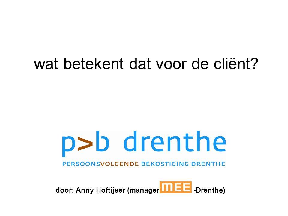 wat betekent dat voor de cliënt? door: Anny Hoftijser (manager -Drenthe)