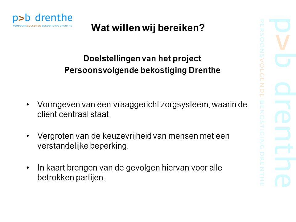 Wat willen wij bereiken? Doelstellingen van het project Persoonsvolgende bekostiging Drenthe Vormgeven van een vraaggericht zorgsysteem, waarin de cli