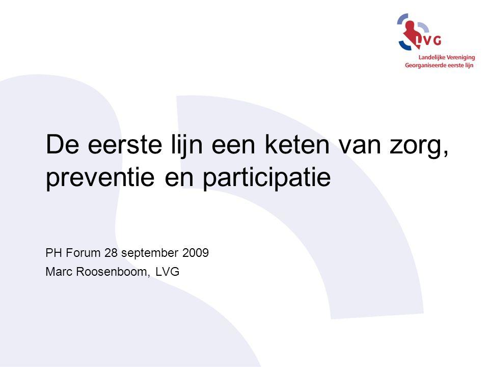 De eerste lijn een keten van zorg, preventie en participatie PH Forum 28 september 2009 Marc Roosenboom, LVG