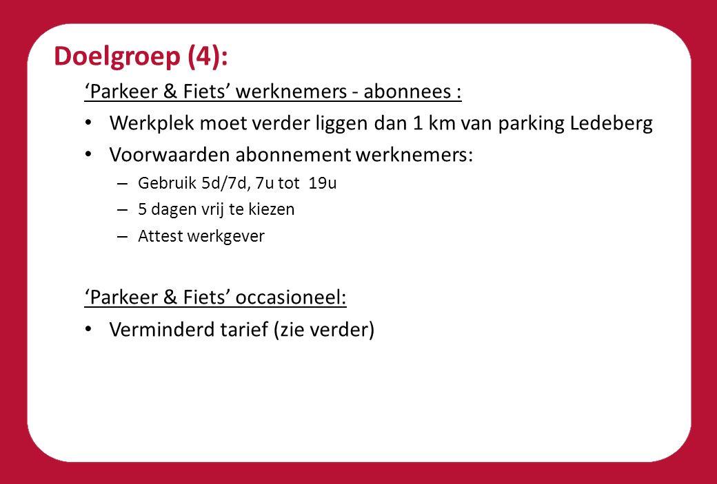 Doelgroep (4): 'Parkeer & Fiets' werknemers - abonnees : Werkplek moet verder liggen dan 1 km van parking Ledeberg Voorwaarden abonnement werknemers: – Gebruik 5d/7d, 7u tot 19u – 5 dagen vrij te kiezen – Attest werkgever 'Parkeer & Fiets' occasioneel: Verminderd tarief (zie verder)