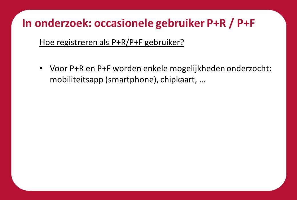 In onderzoek: occasionele gebruiker P+R / P+F Hoe registreren als P+R/P+F gebruiker? Voor P+R en P+F worden enkele mogelijkheden onderzocht: mobilitei