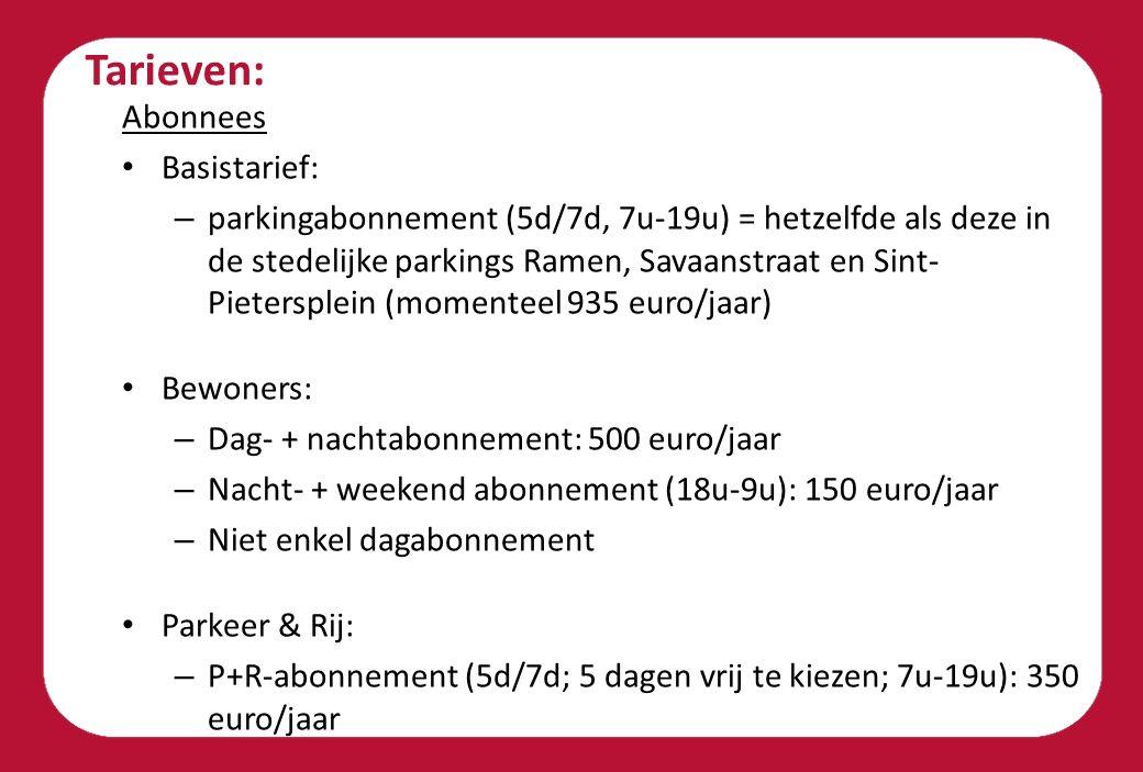 Tarieven: Abonnees Basistarief: – parkingabonnement (5d/7d, 7u-19u) = hetzelfde als deze in de stedelijke parkings Ramen, Savaanstraat en Sint- Pietersplein (momenteel 935 euro/jaar) Bewoners: – Dag- + nachtabonnement: 500 euro/jaar – Nacht- + weekend abonnement (18u-9u): 150 euro/jaar – Niet enkel dagabonnement Parkeer & Rij: – P+R-abonnement (5d/7d; 5 dagen vrij te kiezen; 7u-19u): 350 euro/jaar