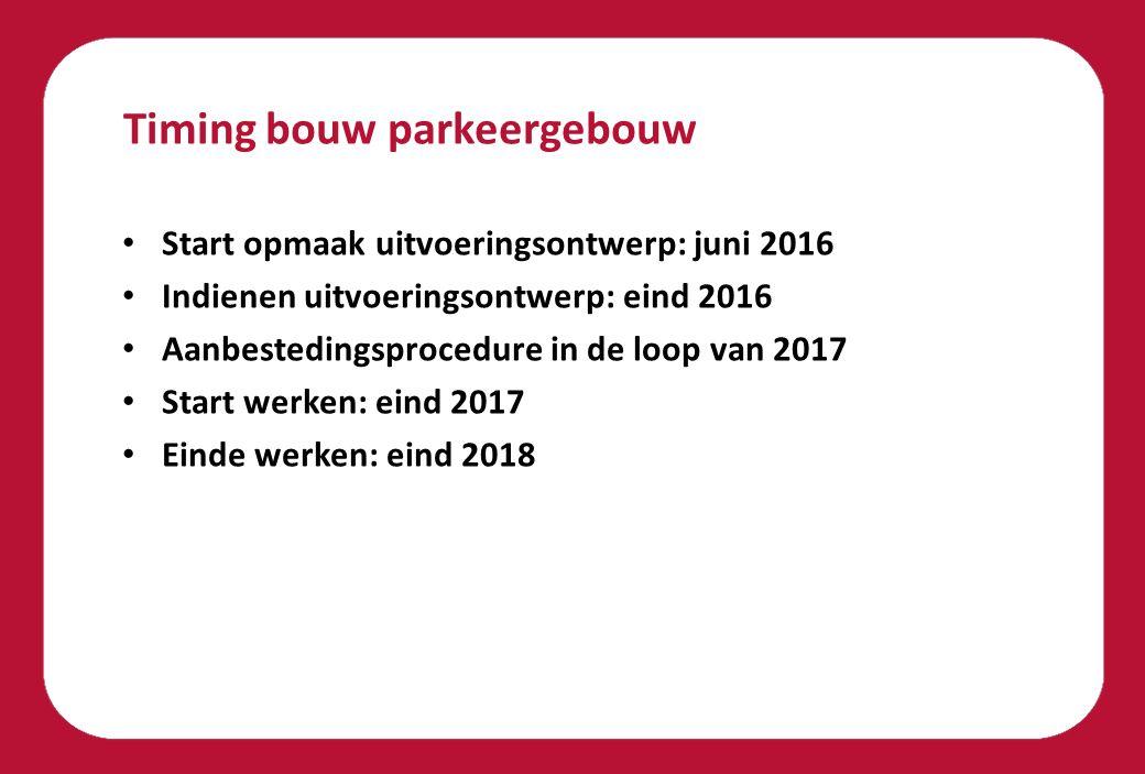 Timing bouw parkeergebouw Start opmaak uitvoeringsontwerp: juni 2016 Indienen uitvoeringsontwerp: eind 2016 Aanbestedingsprocedure in de loop van 2017