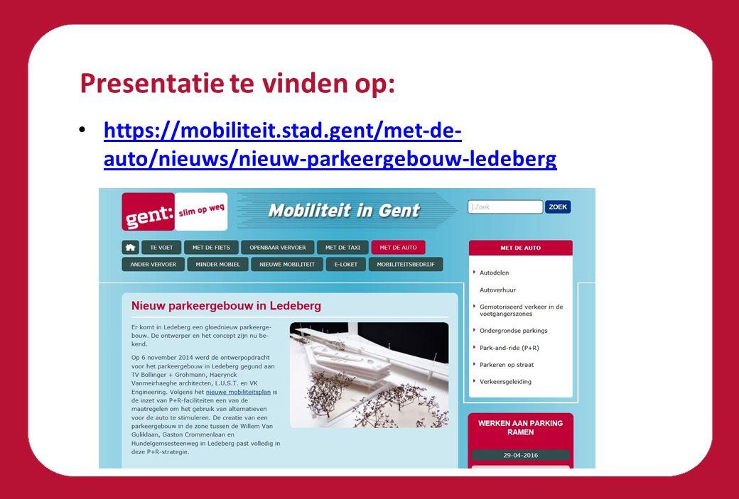 Presentatie te vinden op: https://mobiliteit.stad.gent/met-de- auto/nieuws/nieuw-parkeergebouw-ledeberg https://mobiliteit.stad.gent/met-de- auto/nieu