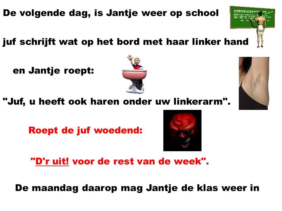 De volgende dag, is Jantje weer op school juf schrijft wat op het bord met haar linker hand en Jantje roept: Juf, u heeft ook haren onder uw linkerarm .