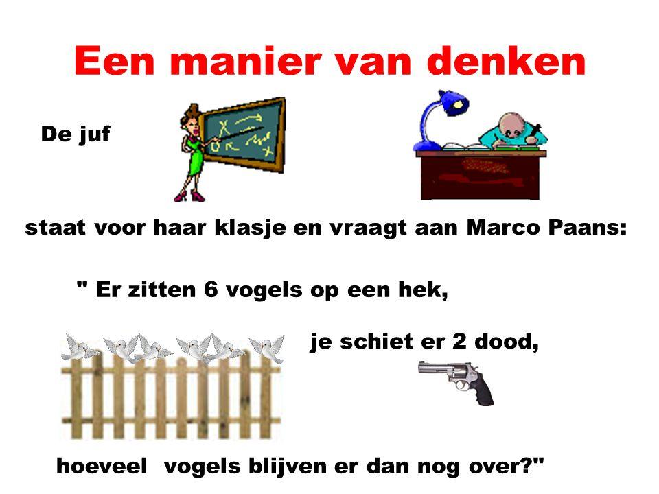 Een manier van denken De juf staat voor haar klasje en vraagt aan Marco Paans: Er zitten 6 vogels op een hek, je schiet er 2 dood, hoeveel vogels blijven er dan nog over?