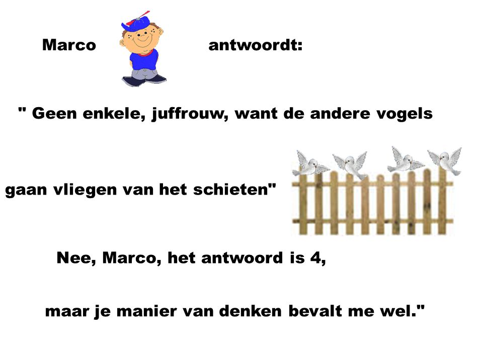 Marcoantwoordt: Geen enkele, juffrouw, want de andere vogels gaan vliegen van het schieten Nee, Marco, het antwoord is 4, maar je manier van denken bevalt me wel.