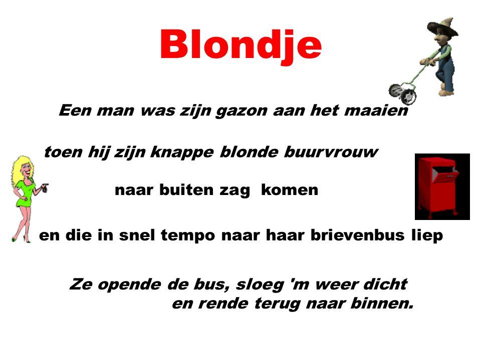 Blondje Een man was zijn gazon aan het maaien toen hij zijn knappe blonde buurvrouw naar buiten zag komen en die in snel tempo naar haar brievenbus liep Ze opende de bus, sloeg m weer dicht en rende terug naar binnen.