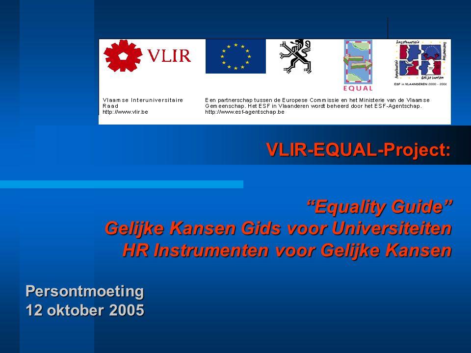 VLIR-EQUAL-Project: Equality Guide Gelijke Kansen Gids voor Universiteiten HR Instrumenten voor Gelijke Kansen Persontmoeting 12 oktober 2005