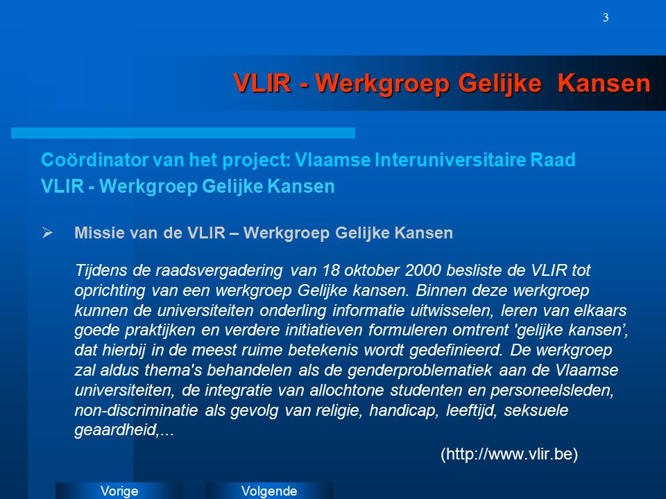 VolgendeVorige 3 VLIR - Werkgroep Gelijke Kansen Coördinator van het project: Vlaamse Interuniversitaire Raad VLIR - Werkgroep Gelijke Kansen  Missie van de VLIR – Werkgroep Gelijke Kansen Tijdens de raadsvergadering van 18 oktober 2000 besliste de VLIR tot oprichting van een werkgroep Gelijke kansen.