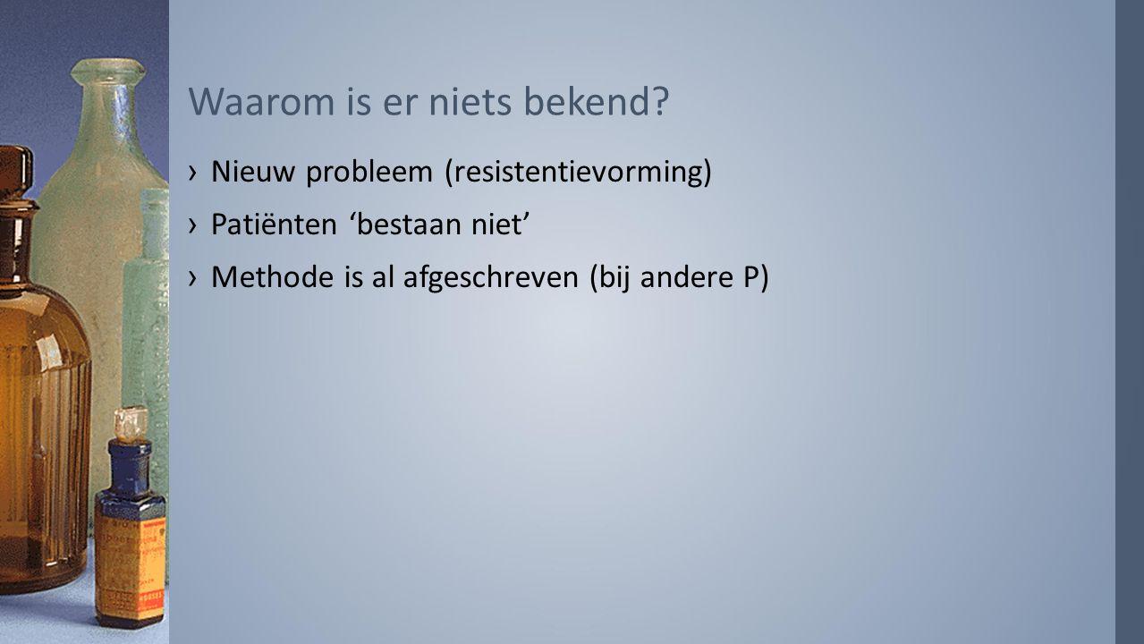 ›Nieuw probleem (resistentievorming) ›Patiënten 'bestaan niet' ›Methode is al afgeschreven (bij andere P) Waarom is er niets bekend?