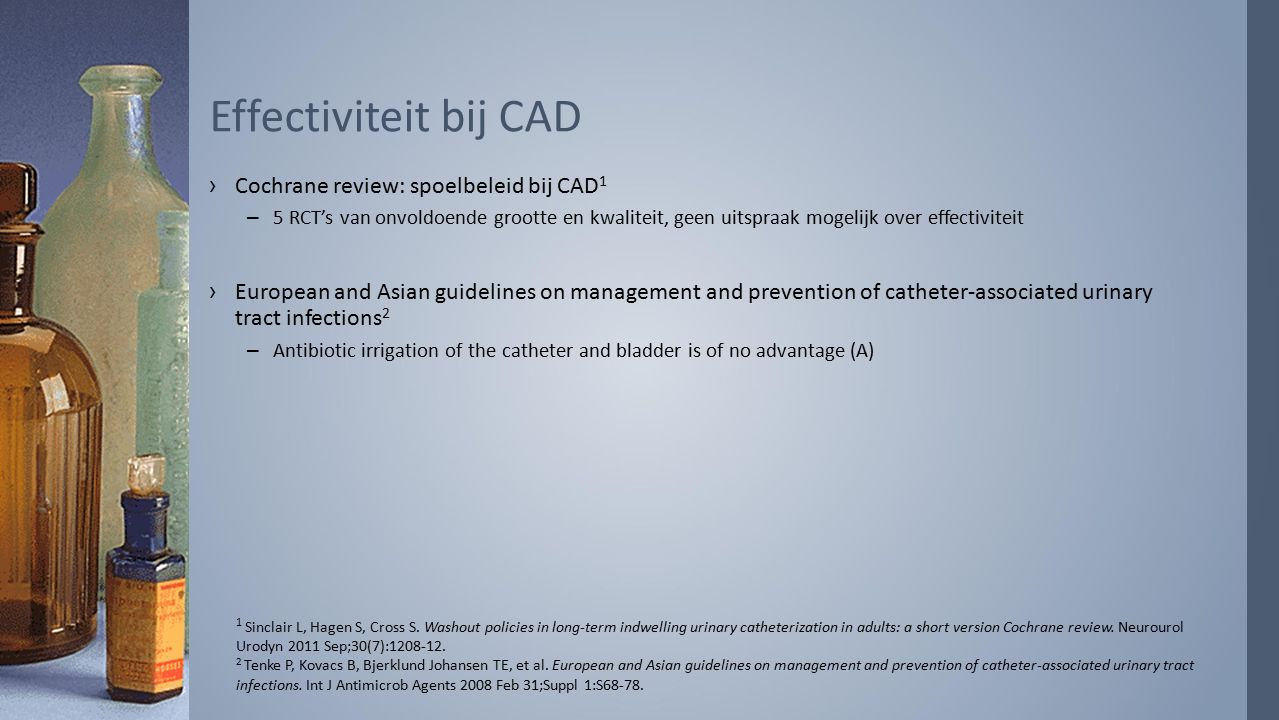 ›Cochrane review: spoelbeleid bij CAD 1 –5 RCT's van onvoldoende grootte en kwaliteit, geen uitspraak mogelijk over effectiviteit ›European and Asian guidelines on management and prevention of catheter-associated urinary tract infections 2 –Antibiotic irrigation of the catheter and bladder is of no advantage (A) Effectiviteit bij CAD 1 Sinclair L, Hagen S, Cross S.