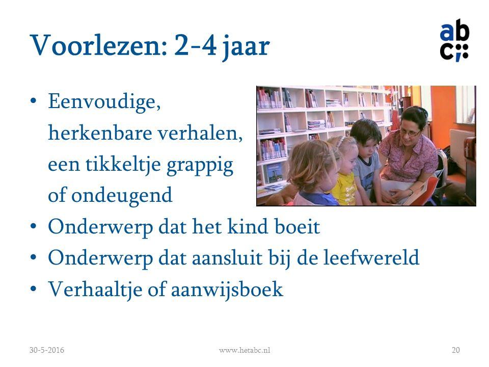 Voorlezen: 2-4 jaar Eenvoudige, herkenbare verhalen, een tikkeltje grappig of ondeugend Onderwerp dat het kind boeit Onderwerp dat aansluit bij de leefwereld Verhaaltje of aanwijsboek 30-5-2016www.hetabc.nl20